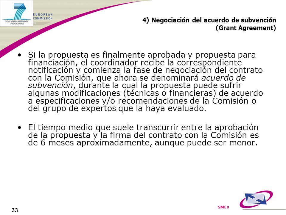 SMEs 33 4) Negociación del acuerdo de subvención (Grant Agreement) Si la propuesta es finalmente aprobada y propuesta para financiación, el coordinador recibe la correspondiente notificación y comienza la fase de negociación del contrato con la Comisión, que ahora se denominará acuerdo de subvención, durante la cual la propuesta puede sufrir algunas modificaciones (técnicas o financieras) de acuerdo a especificaciones y/o recomendaciones de la Comisión o del grupo de expertos que la haya evaluado.