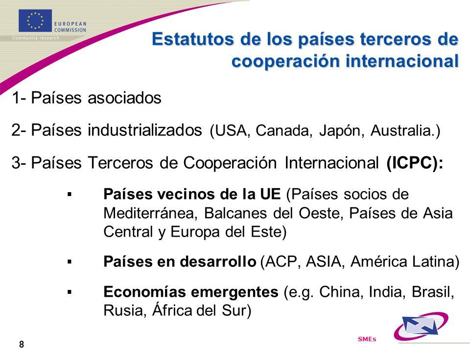 SMEs 8 Estatutos de los países terceros de cooperación internacional 1- Países asociados 2- Países industrializados (USA, Canada, Japón, Australia.) 3- Países Terceros de Cooperación Internacional (ICPC): Países vecinos de la UE (Países socios de Mediterránea, Balcanes del Oeste, Países de Asia Central y Europa del Este) Países en desarrollo (ACP, ASIA, América Latina) Economías emergentes (e.g.