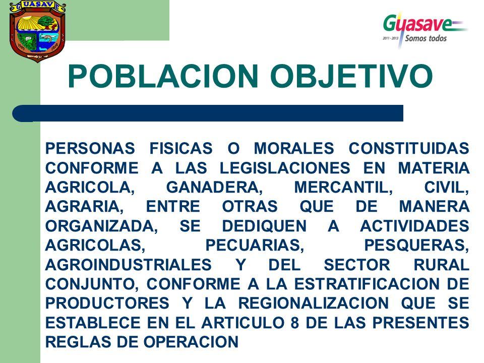 POBLACION OBJETIVO PERSONAS FISICAS O MORALES CONSTITUIDAS CONFORME A LAS LEGISLACIONES EN MATERIA AGRICOLA, GANADERA, MERCANTIL, CIVIL, AGRARIA, ENTRE OTRAS QUE DE MANERA ORGANIZADA, SE DEDIQUEN A ACTIVIDADES AGRICOLAS, PECUARIAS, PESQUERAS, AGROINDUSTRIALES Y DEL SECTOR RURAL CONJUNTO, CONFORME A LA ESTRATIFICACION DE PRODUCTORES Y LA REGIONALIZACION QUE SE ESTABLECE EN EL ARTICULO 8 DE LAS PRESENTES REGLAS DE OPERACION