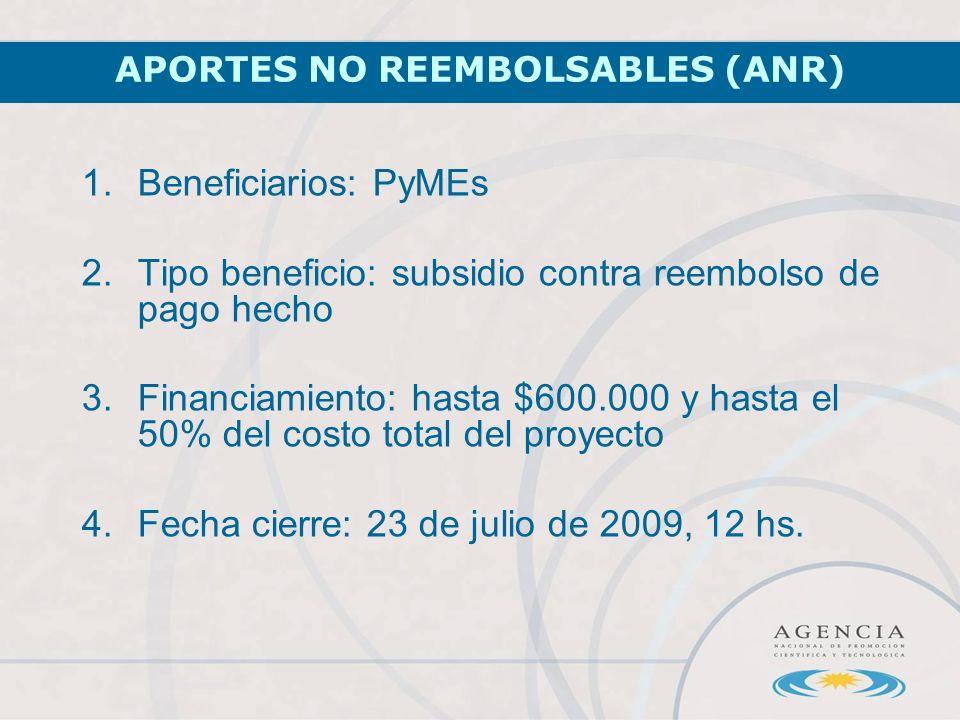 APORTES NO REEMBOLSABLES (ANR) 1.Beneficiarios: PyMEs 2.Tipo beneficio: subsidio contra reembolso de pago hecho 3.Financiamiento: hasta $600.000 y hasta el 50% del costo total del proyecto 4.Fecha cierre: 23 de julio de 2009, 12 hs.
