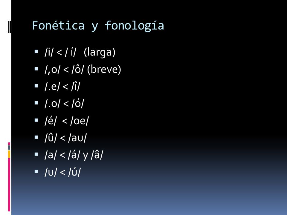 Fonética y fonología /i/ < / í/ (larga) /,o/ < /ô/ (breve) /.e/ < /î/ /.o/ < /ó/ /é/ < /oe/ /û/ < /au/ /a/ < /á/ y /â/ /u/ < /ú/