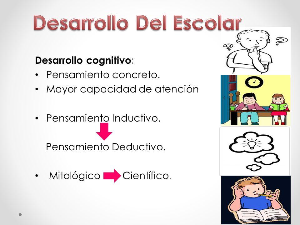 Desarrollo cognitivo: Pensamiento concreto. Mayor capacidad de atención Pensamiento Inductivo. Pensamiento Deductivo. Mitológico Científico.