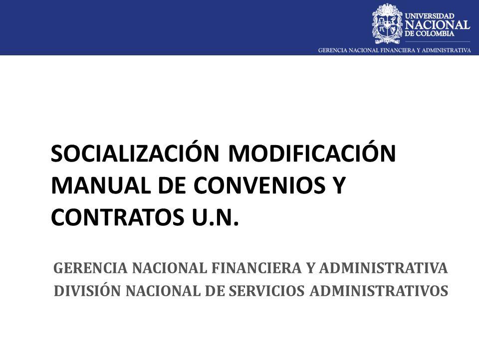 SOCIALIZACIÓN MODIFICACIÓN MANUAL DE CONVENIOS Y CONTRATOS U.N. GERENCIA NACIONAL FINANCIERA Y ADMINISTRATIVA DIVISIÓN NACIONAL DE SERVICIOS ADMINISTR