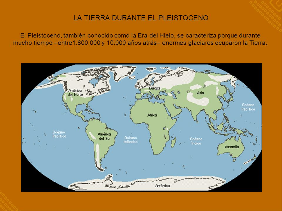LA TIERRA DURANTE EL PLEISTOCENO El Pleistoceno, también conocido como la Era del Hielo, se caracteriza porque durante mucho tiempo –entre1.800.000 y 10.000 años atrás– enormes glaciares ocuparon la Tierra.