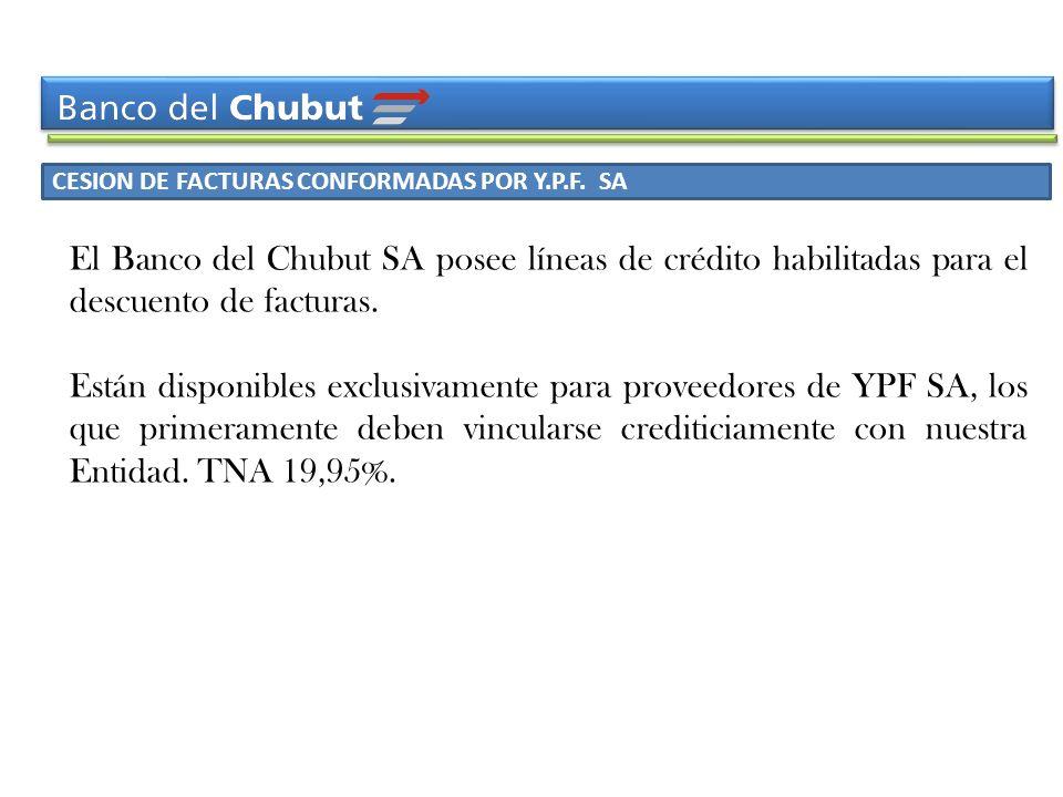 CESION DE FACTURAS CONFORMADAS POR Y.P.F. SA El Banco del Chubut SA posee líneas de crédito habilitadas para el descuento de facturas. Están disponibl