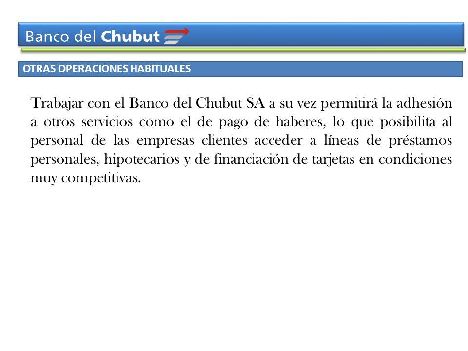 OTRAS OPERACIONES HABITUALES Trabajar con el Banco del Chubut SA a su vez permitirá la adhesión a otros servicios como el de pago de haberes, lo que p