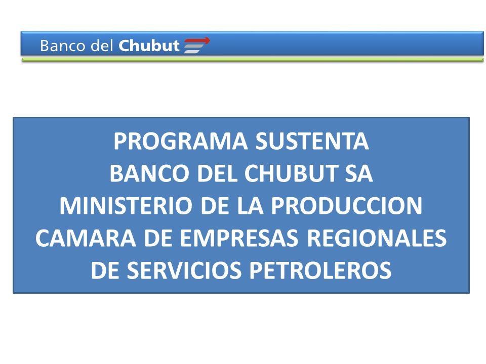 PROGRAMA SUSTENTA BANCO DEL CHUBUT SA MINISTERIO DE LA PRODUCCION CAMARA DE EMPRESAS REGIONALES DE SERVICIOS PETROLEROS