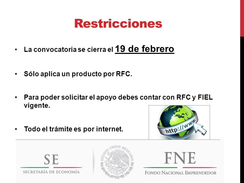 Restricciones La convocatoria se cierra el 19 de febrero Sólo aplica un producto por RFC. Para poder solicitar el apoyo debes contar con RFC y FIEL vi