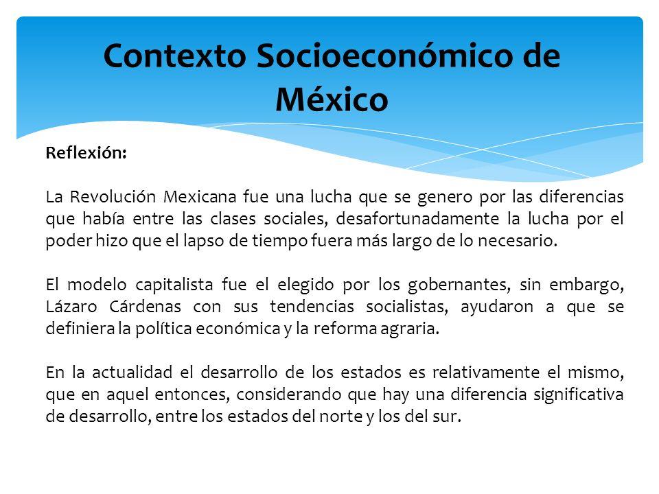 Contexto Socioeconómico de México Reflexión: La Revolución Mexicana fue una lucha que se genero por las diferencias que había entre las clases sociale