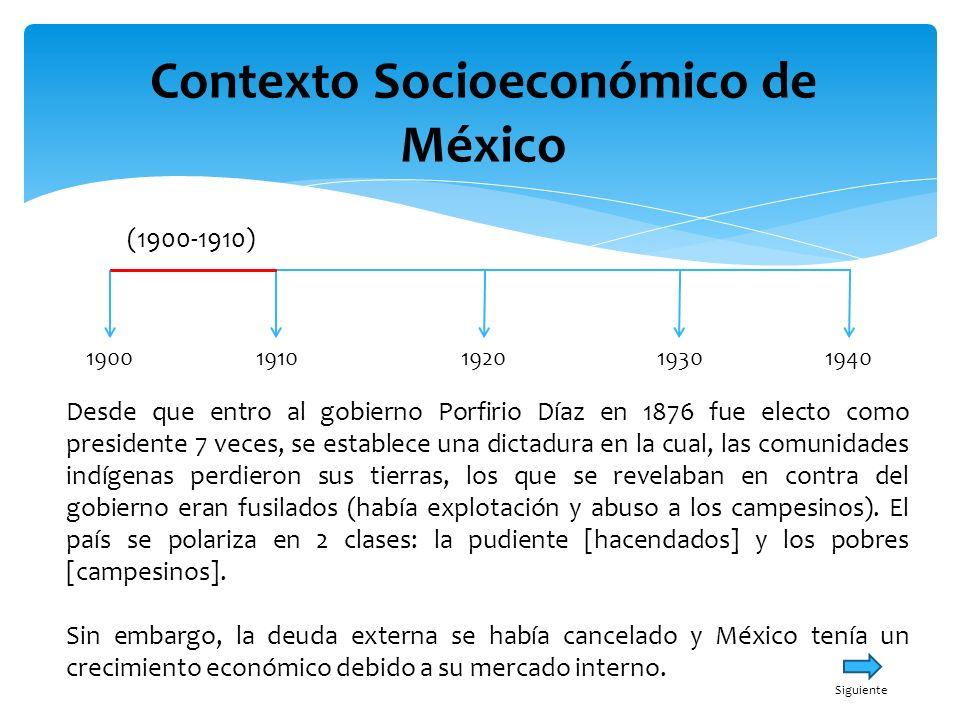 Contexto Socioeconómico de México 19001940191019301920 (1900-1910) Desde que entro al gobierno Porfirio Díaz en 1876 fue electo como presidente 7 vece