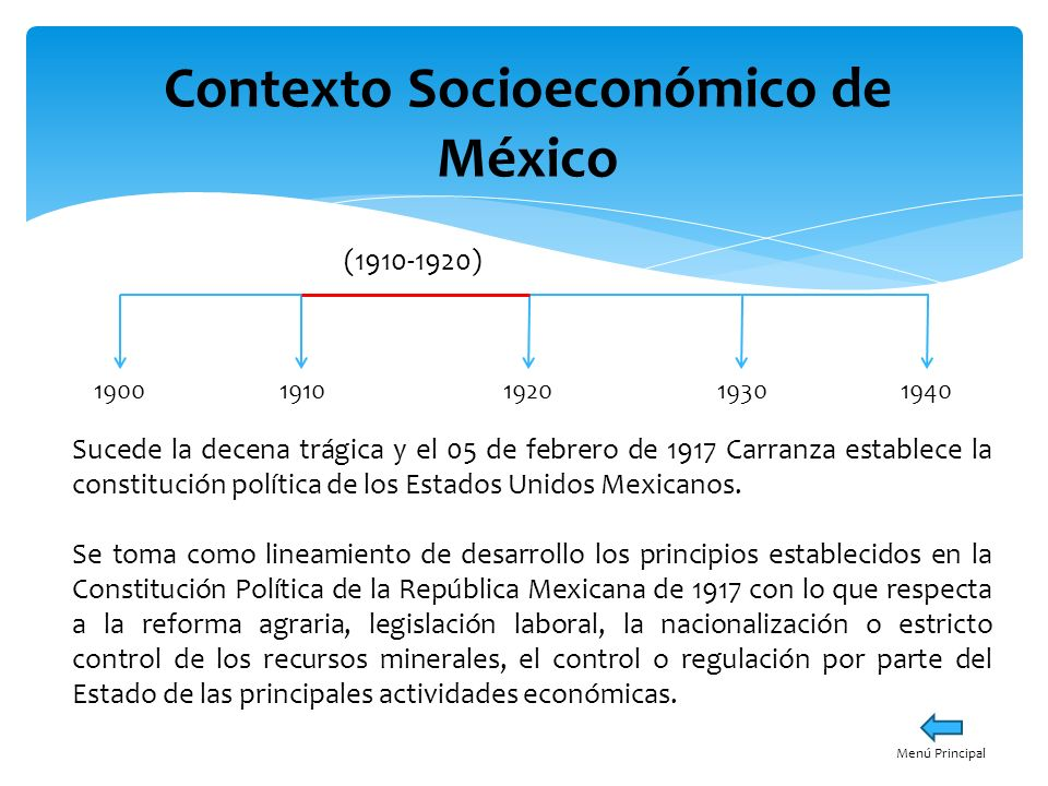 Contexto Socioeconómico de México 19001940191019301920 (1910-1920) Menú Principal Sucede la decena trágica y el 05 de febrero de 1917 Carranza estable