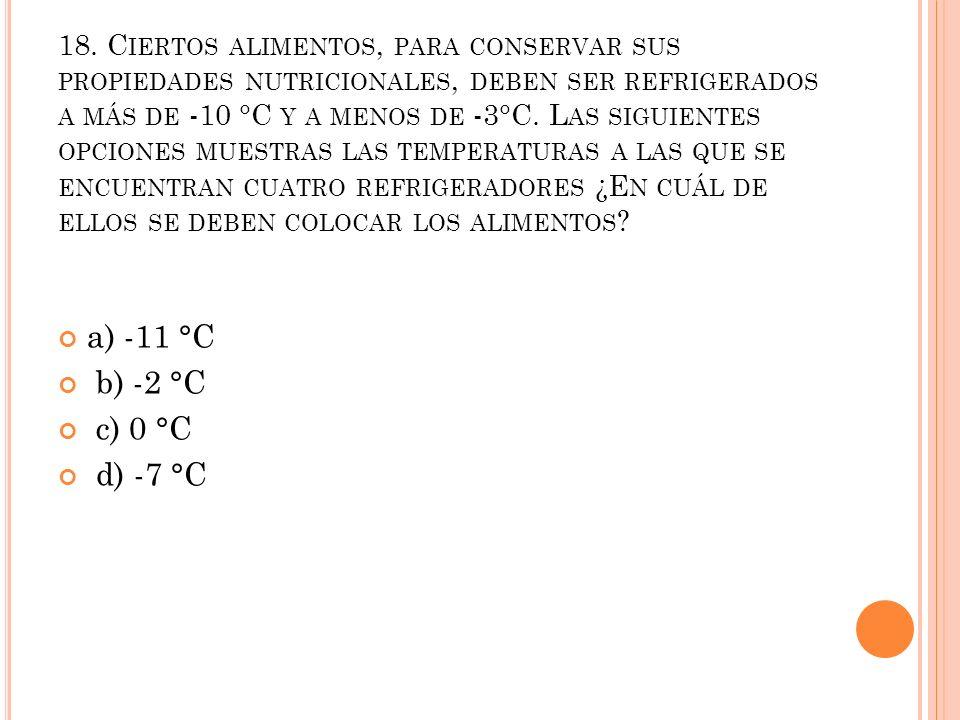 18. C IERTOS ALIMENTOS, PARA CONSERVAR SUS PROPIEDADES NUTRICIONALES, DEBEN SER REFRIGERADOS A MÁS DE -10 °C Y A MENOS DE -3°C. L AS SIGUIENTES OPCION