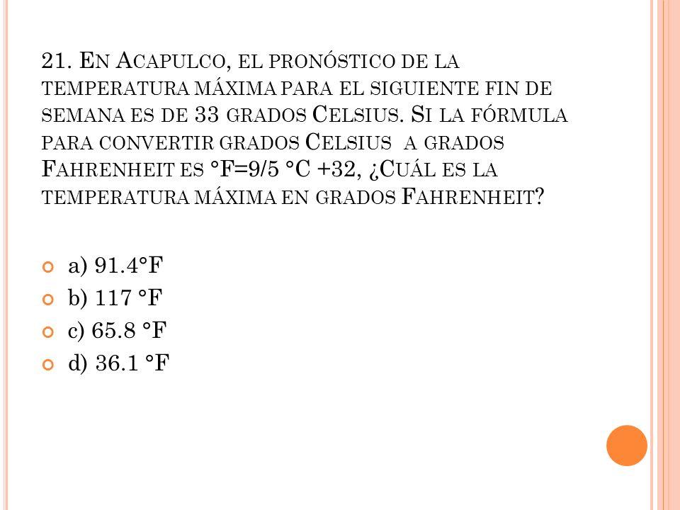 21. E N A CAPULCO, EL PRONÓSTICO DE LA TEMPERATURA MÁXIMA PARA EL SIGUIENTE FIN DE SEMANA ES DE 33 GRADOS C ELSIUS. S I LA FÓRMULA PARA CONVERTIR GRAD