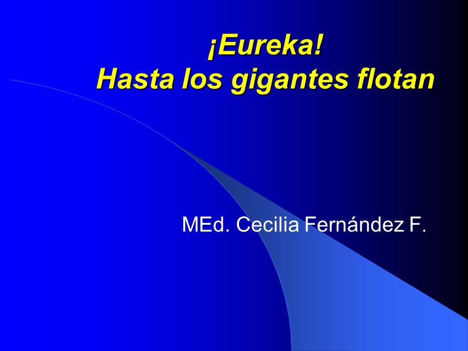 ¡Eureka! Hasta los gigantes flotan MEd. Cecilia Fernández F.