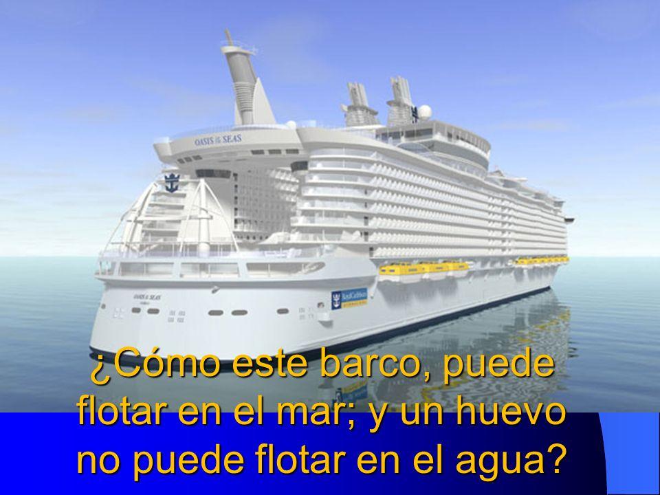 ¿Cómo este barco, puede flotar en el mar; y un huevo no puede flotar en el agua?