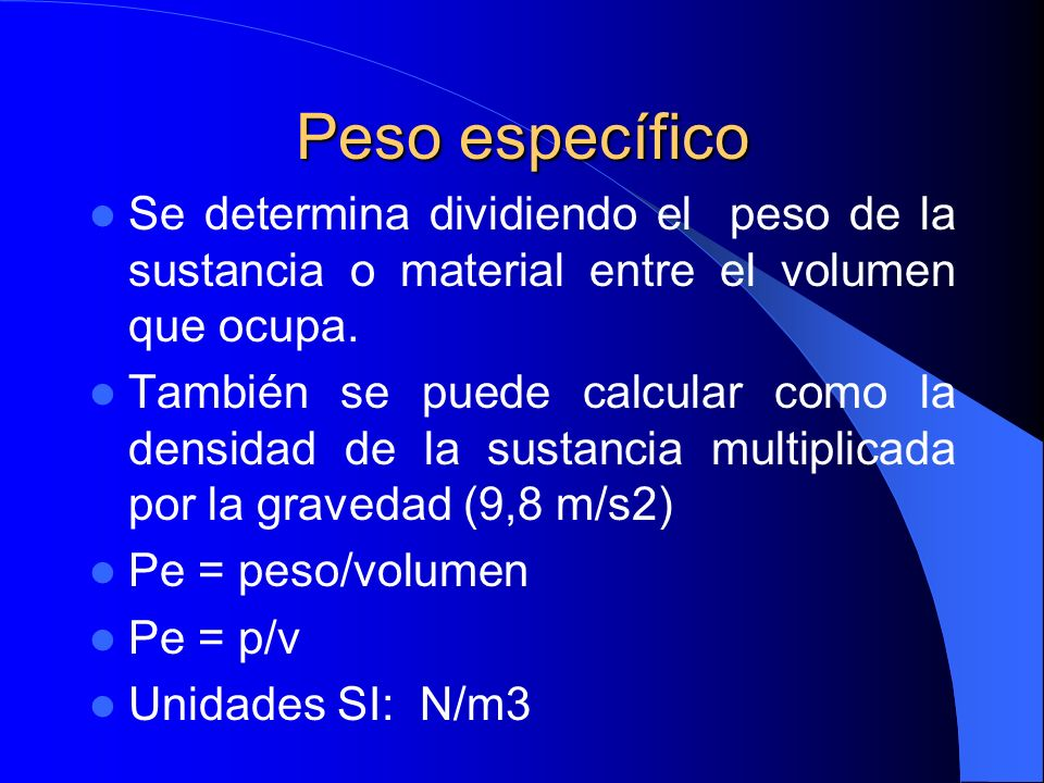 Peso específico Se determina dividiendo el peso de la sustancia o material entre el volumen que ocupa. También se puede calcular como la densidad de l