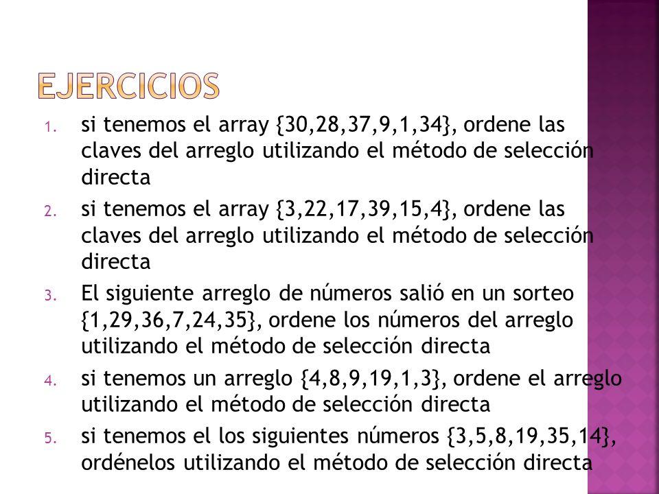 1. si tenemos el array {30,28,37,9,1,34}, ordene las claves del arreglo utilizando el método de selección directa 2. si tenemos el array {3,22,17,39,1