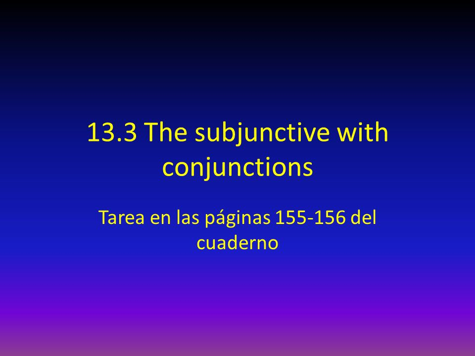 13.3 The subjunctive with conjunctions Tarea en las páginas 155-156 del cuaderno
