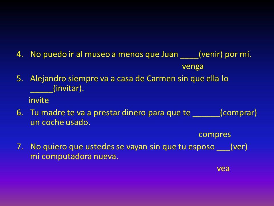 4.No puedo ir al museo a menos que Juan ____(venir) por mí.