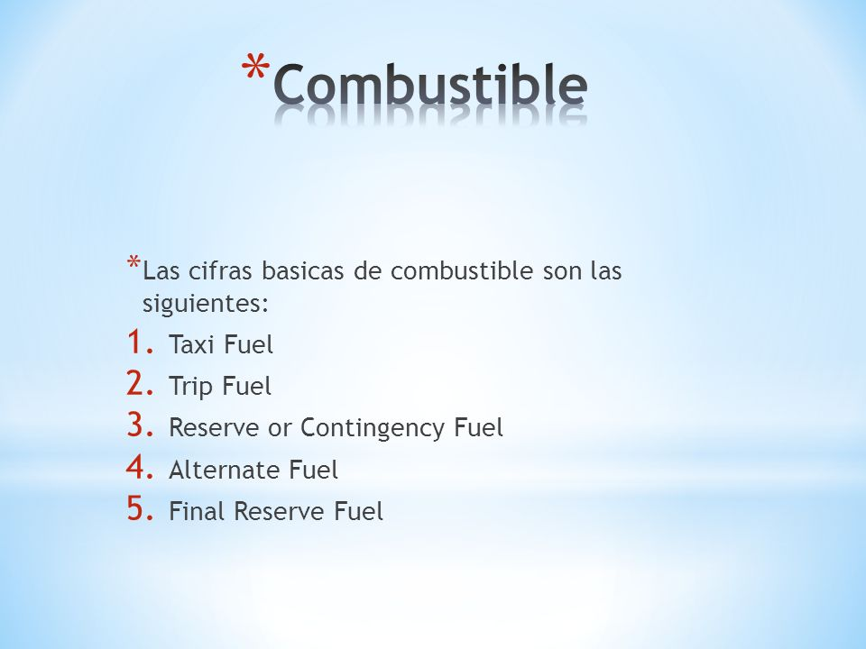 * Las cifras basicas de combustible son las siguientes: 1. Taxi Fuel 2. Trip Fuel 3. Reserve or Contingency Fuel 4. Alternate Fuel 5. Final Reserve Fu