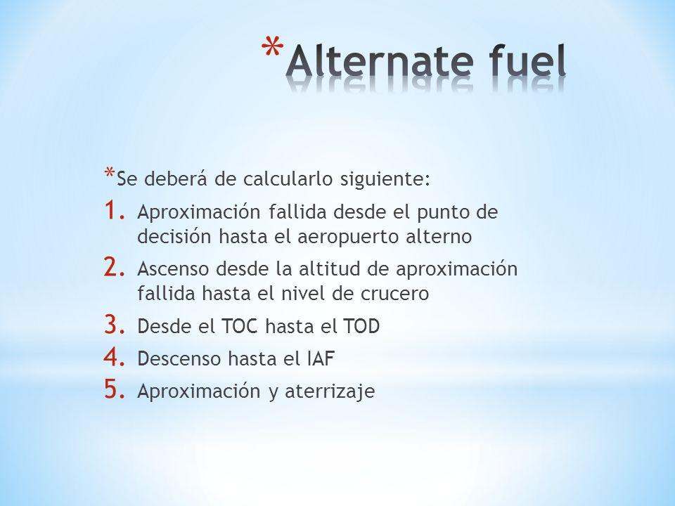 * Se deberá de calcularlo siguiente: 1. Aproximación fallida desde el punto de decisión hasta el aeropuerto alterno 2. Ascenso desde la altitud de apr