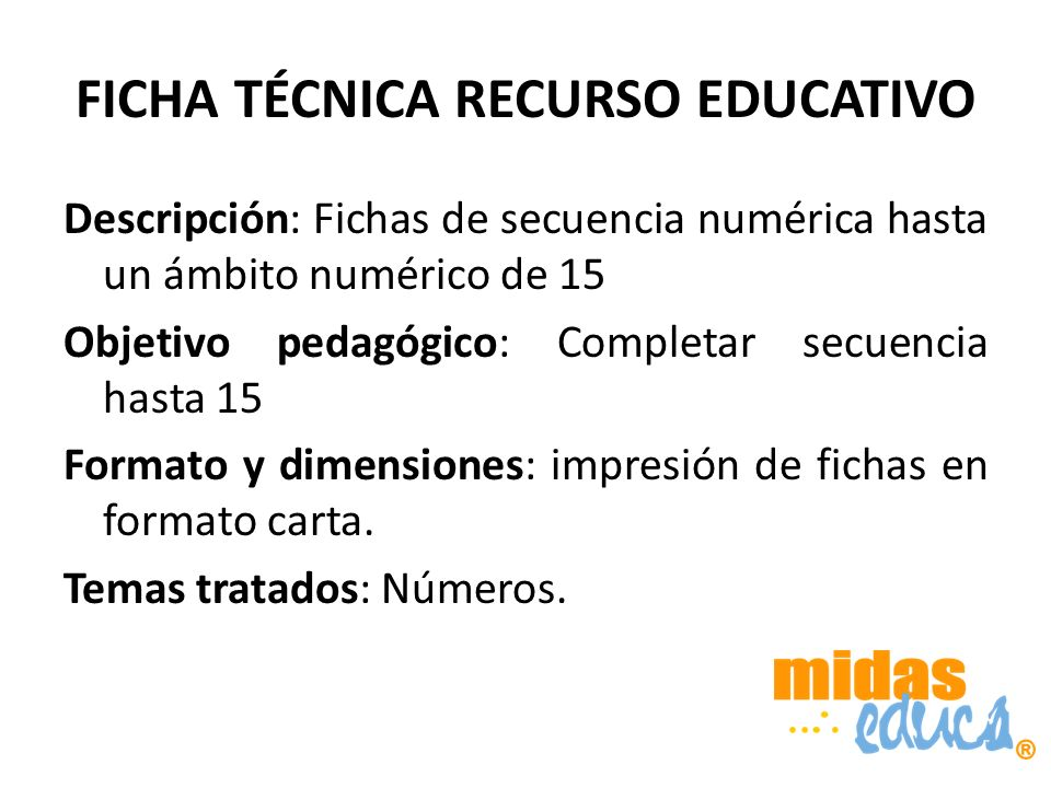 FICHA TÉCNICA RECURSO EDUCATIVO Descripción: Fichas de secuencia numérica hasta un ámbito numérico de 15 Objetivo pedagógico: Completar secuencia hasta 15 Formato y dimensiones: impresión de fichas en formato carta.