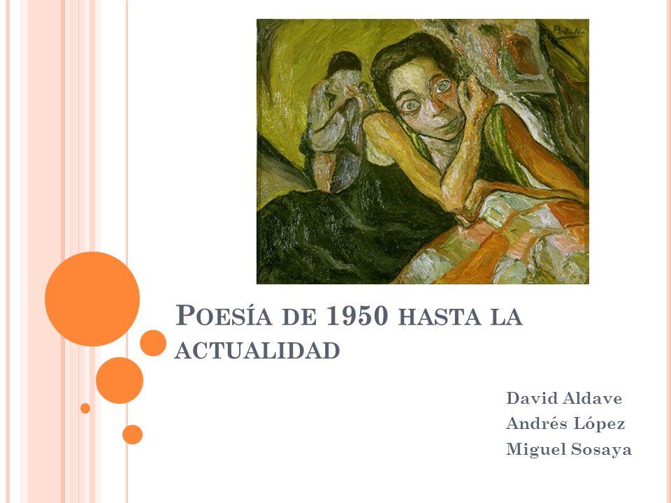 P OESÍA DE 1950 HASTA LA ACTUALIDAD David Aldave Andrés López Miguel Sosaya