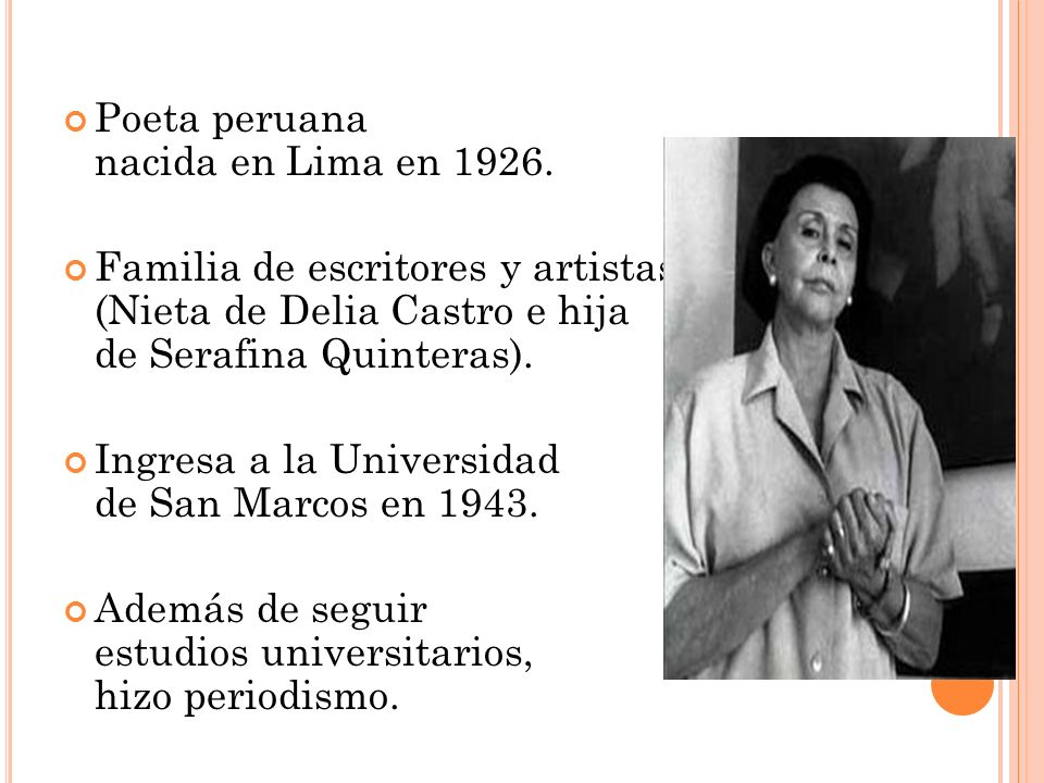Poeta peruana nacida en Lima en 1926. Familia de escritores y artistas (Nieta de Delia Castro e hija de Serafina Quinteras). Ingresa a la Universidad
