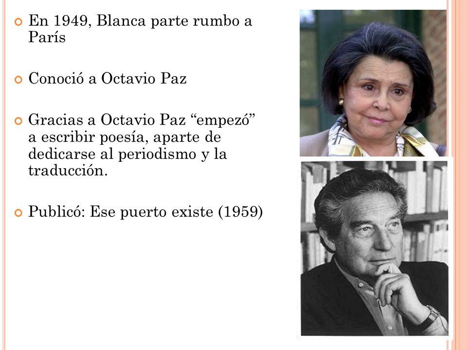 En 1949, Blanca parte rumbo a París Conoció a Octavio Paz Gracias a Octavio Paz empezó a escribir poesía, aparte de dedicarse al periodismo y la tradu
