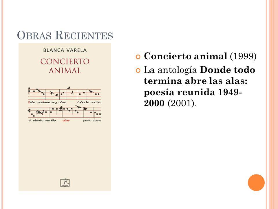 O BRAS R ECIENTES Concierto animal (1999) La antología Donde todo termina abre las alas: poesía reunida 1949- 2000 (2001).