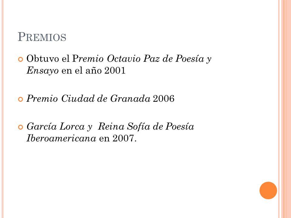 P REMIOS Obtuvo el P remio Octavio Paz de Poesía y Ensayo en el año 2001 Premio Ciudad de Granada 2006 García Lorca y Reina Sofía de Poesía Iberoameri