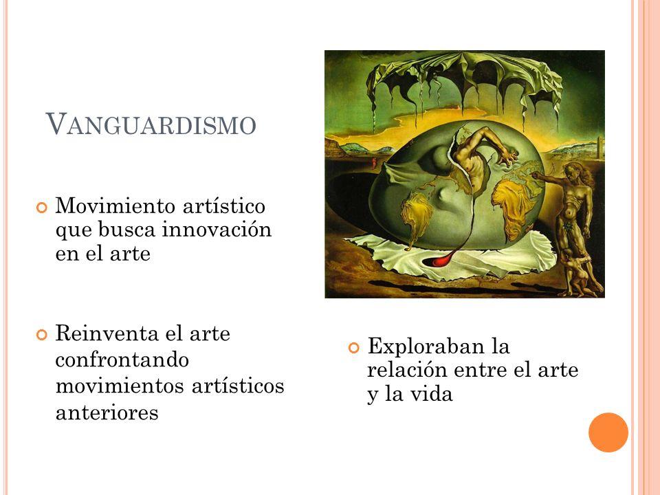 V ANGUARDISMO Movimiento artístico que busca innovación en el arte Exploraban la relación entre el arte y la vida Reinventa el arte confrontando movim