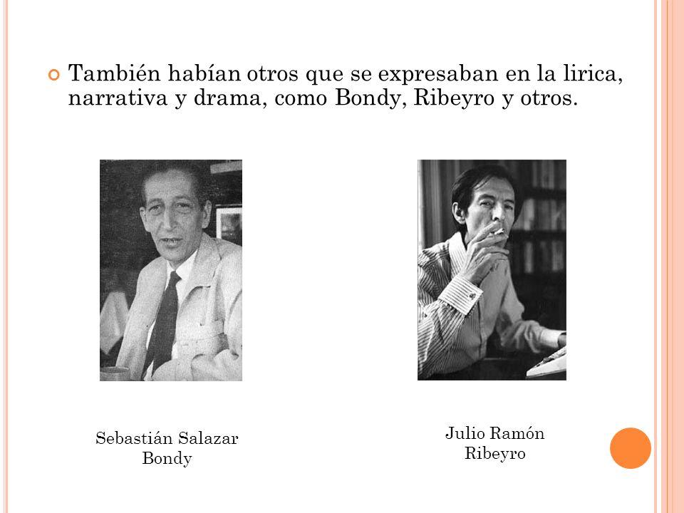 También habían otros que se expresaban en la lirica, narrativa y drama, como Bondy, Ribeyro y otros. Sebastián Salazar Bondy Julio Ramón Ribeyro