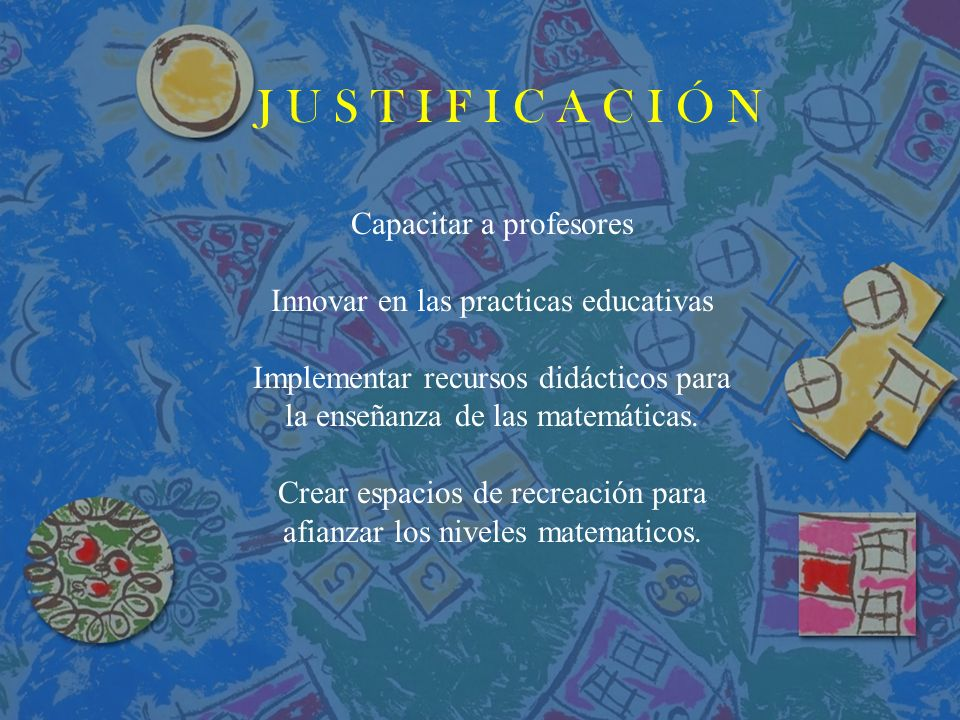J U S T I F I C A C I Ó N Capacitar a profesores Innovar en las practicas educativas Implementar recursos didácticos para la enseñanza de las matemáticas.