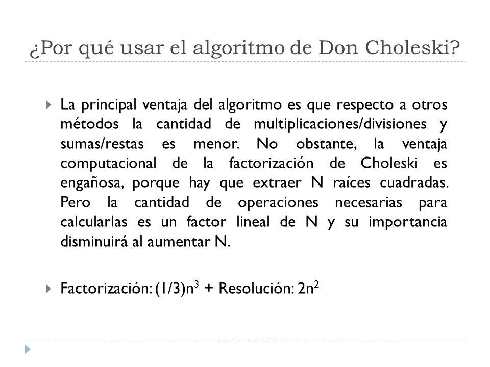 ¿Por qué usar el algoritmo de Don Choleski? La principal ventaja del algoritmo es que respecto a otros métodos la cantidad de multiplicaciones/divisio