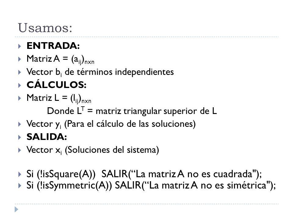 Usamos: ENTRADA: Matriz A = (a ij ) nxn Vector b i de términos independientes CÁLCULOS: Matriz L = (l ij ) nxn Donde L T = matriz triangular superior