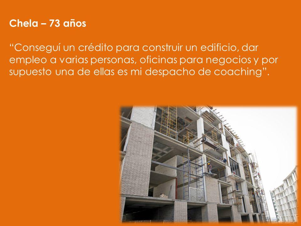 Chela – 73 años Conseguí un crédito para construir un edificio, dar empleo a varias personas, oficinas para negocios y por supuesto una de ellas es mi despacho de coaching.
