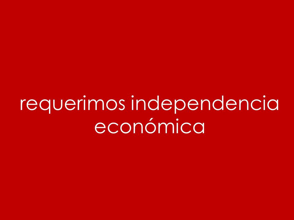 requerimos independencia económica