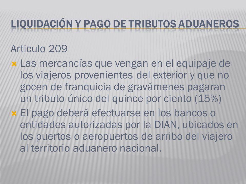 Articulo 209 Las mercancías que vengan en el equipaje de los viajeros provenientes del exterior y que no gocen de franquicia de gravámenes pagaran un