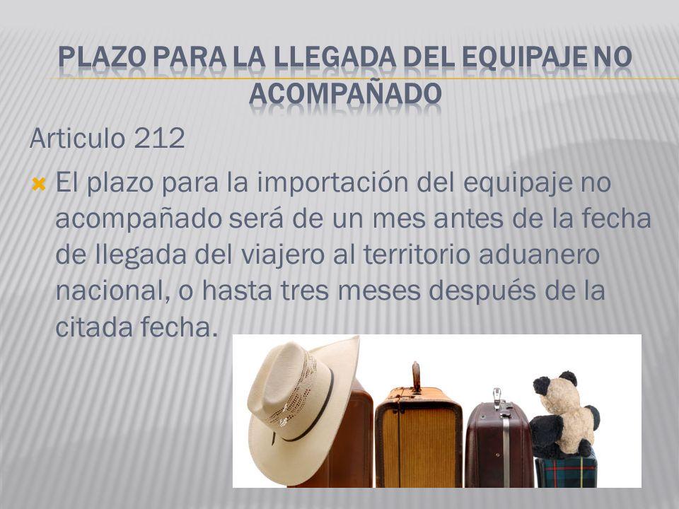 Articulo 212 El plazo para la importación del equipaje no acompañado será de un mes antes de la fecha de llegada del viajero al territorio aduanero na