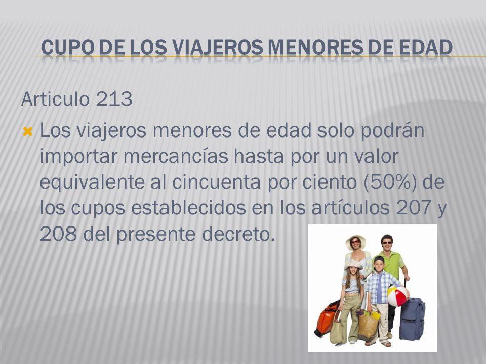 Articulo 213 Los viajeros menores de edad solo podrán importar mercancías hasta por un valor equivalente al cincuenta por ciento (50%) de los cupos es