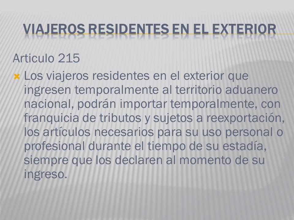 Articulo 215 Los viajeros residentes en el exterior que ingresen temporalmente al territorio aduanero nacional, podrán importar temporalmente, con fra