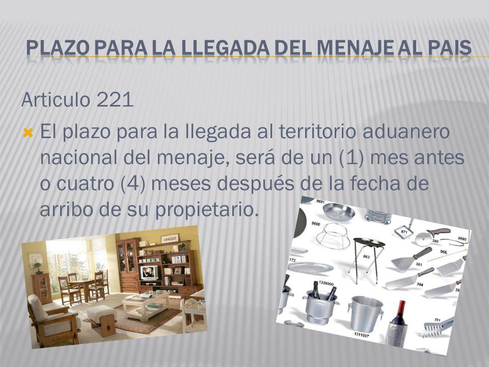 Articulo 221 El plazo para la llegada al territorio aduanero nacional del menaje, será de un (1) mes antes o cuatro (4) meses después de la fecha de a