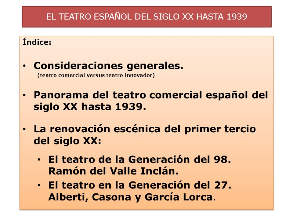EL TEATRO ESPAÑOL DEL SIGLO XX HASTA 1939 CONSIDERACIONES GENERALES Salvo excepciones, el teatro español de la primera mitad del siglo XX no ha sido valorado positivamente por la crítica, a pesar de la abundancia de autores, tendencias y público.