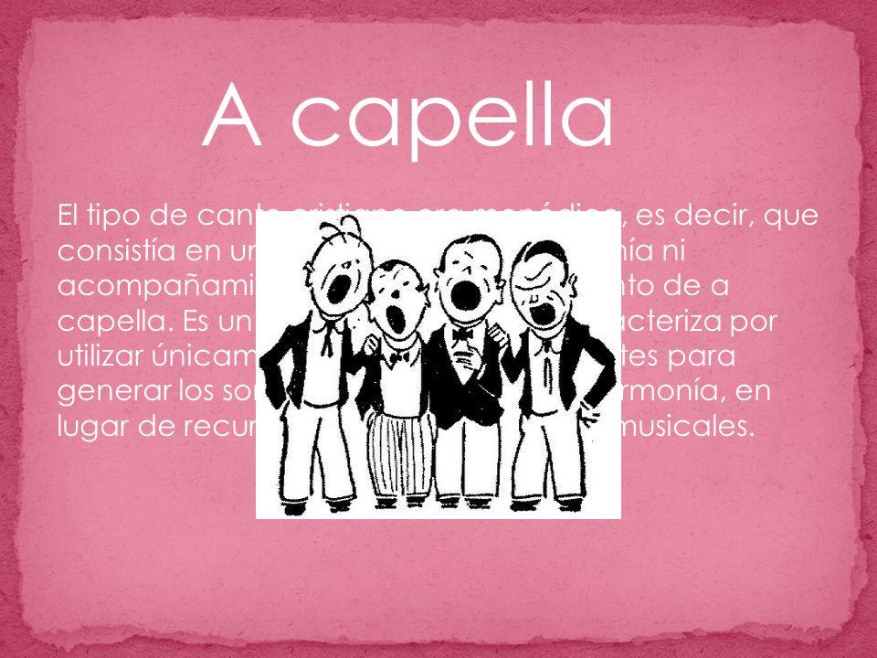 A capella El tipo de canto cristiano era monódico, es decir, que consistía en una sola melodía, sin armonía ni acompañamiento alguno, como el canto de a capella.
