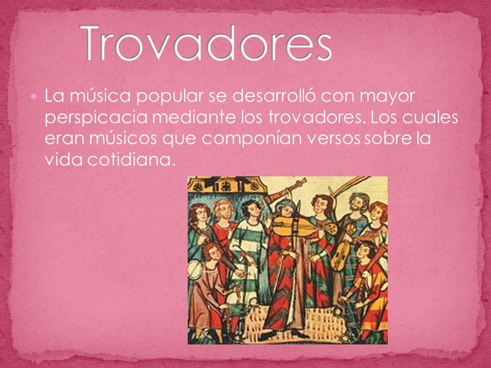 La música popular se desarrolló con mayor perspicacia mediante los trovadores.