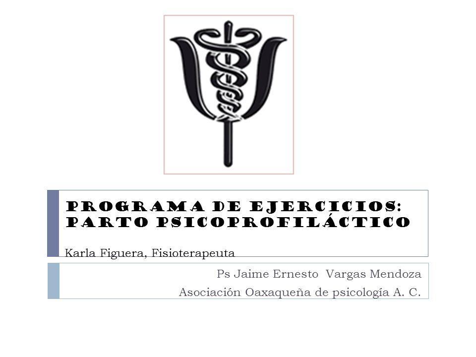 Programa de Ejercicios: Parto PsicoprofilÁctico Karla Figuera, Fisioterapeuta Ps Jaime Ernesto Vargas Mendoza Asociación Oaxaqueña de psicología A. C.