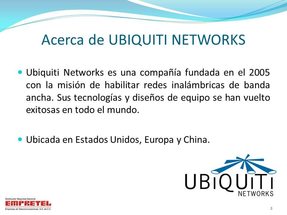 Acerca de UBIQUITI NETWORKS Ubiquiti Networks es una compañía fundada en el 2005 con la misión de habilitar redes inalámbricas de banda ancha. Sus tec