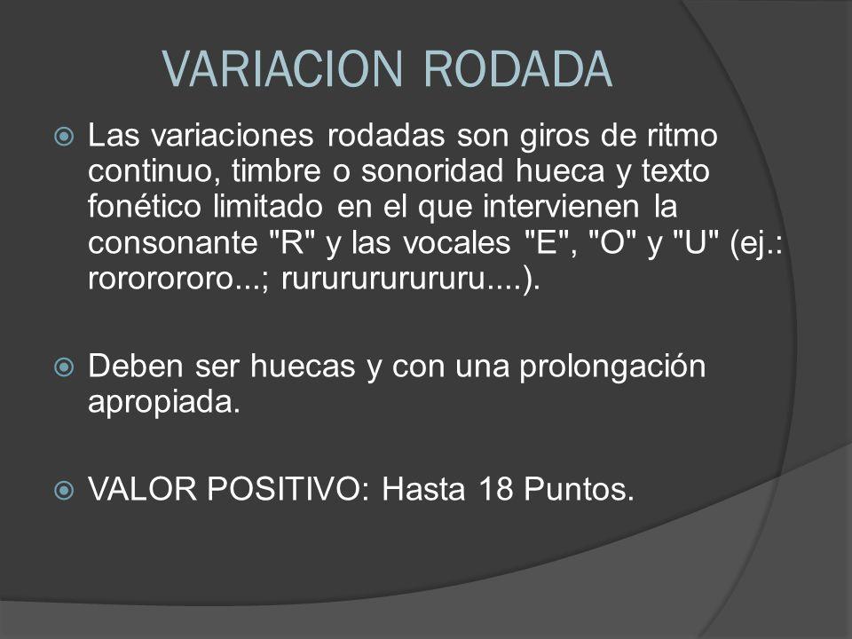 VARIACION RODADA Las variaciones rodadas son giros de ritmo continuo, timbre o sonoridad hueca y texto fonético limitado en el que intervienen la consonante R y las vocales E , O y U (ej.: rororororo...; rururururururu....).
