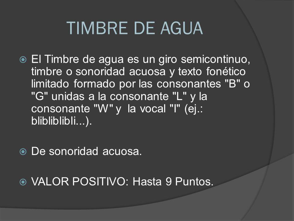 TIMBRE DE AGUA El Timbre de agua es un giro semicontinuo, timbre o sonoridad acuosa y texto fonético limitado formado por las consonantes B o G unidas a la consonante L y la consonante W y la vocal I (ej.: blibliblibli...).